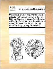 Monstrous droll songs. Containing a selection of comic, amorous, & c. by Dibden, Colman, Hoare, Capt. Morris, O'Keeffe, Cross, & c. & c. To which are added some of the most favourite Vauxhall songs sung this season. - See Notes Multiple Contributors