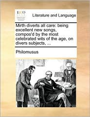Mirth diverts all care: being excellent new songs, compos'd by the most celebrated wits of the age, on divers subjects, .