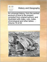 An universal history, from the earliest account of time to the present: compiled from original authors; and illustrated with maps, cuts, notes, chronological and other tables. . Volume 10 of 20 - See Notes Multiple Contributors