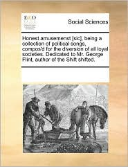 Honest amusemenst [sic], being a collection of political songs, compos'd for the diversion of all loyal societies. Dedicated to Mr. George Flint, author of the Shift shifted. - See Notes Multiple Contributors