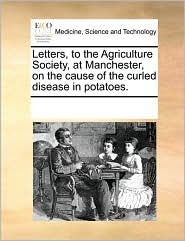 Letters, to the Agriculture Society, at Manchester, on the cause of the curled disease in potatoes. - See Notes Multiple Contributors