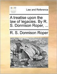 A treatise upon the law of legacies. By R. S. Donnison Roper, ... - R. S. Donnison Roper