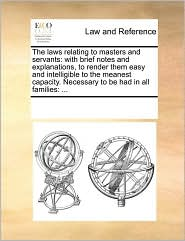 The laws relating to masters and servants: with brief notes and explanations, to render them easy and intelligible to the meanest capacity. Necessary to be had in all families: ... - See Notes Multiple Contributors