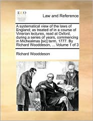 A systematical view of the laws of England; as treated of in a course of Vinerian lectures, read at Oxford, during a series of years, commencing in Michealmas [sic] term, 1777. By Richard Wooddeson, . Volume 1 of 3 - Richard Wooddeson