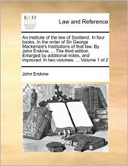 An institute of the law of Scotland. In four books. In the order of Sir George Mackenzie's Institutions of that law. By John Erskine, ... The third edition. Enlarged by additional notes, and improved. In two volumes. ... Volume 1 of 2 - John Erskine