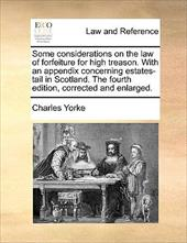 Some Considerations on the Law of Forfeiture for High Treason. with an Appendix Concerning Estates-Tail in Scotland. the Fourth Ed - Yorke, Charles