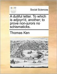 A dutiful letter. To which is adjoyn'd, another; to prove non-jurors no schismaticks. - Thomas Ken
