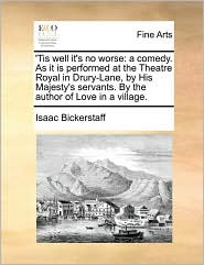 'Tis well it's no worse: a comedy. As it is performed at the Theatre Royal in Drury-Lane, by His Majesty's servants. By the author of Love in a village. - Isaac Bickerstaff