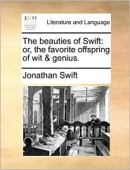 The beauties of Swift: or, the favorite offspring of wit & genius. - Jonathan Swift