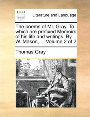 The poems of Mr. Gray. To which are prefixed Memoirs of his life and writings. By W. Mason, . Volume 2 of 2 - Thomas Gray