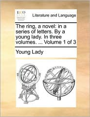 The ring, a novel: in a series of letters. By a young lady. In three volumes. ... Volume 1 of 3 - Young Lady