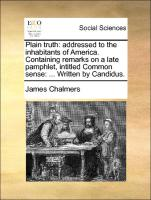 Plain truth: addressed to the inhabitants of America. Containing remarks on a late pamphlet, intitled Common sense: ... Written by Candidus.