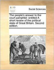 The People's Answer to the Court Pamphlet: Entitled a Short Review of the Political State of Great Britain. Second Edition.