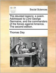 The devoted legions: a poem. Addressed to Lord George Germaine, and the commanders of the forces against America. The second edition. - Thomas Day