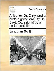 A libel on Dr. D-ny, and a certain great lord. By Dr. Sw-t. Occasion'd by a certain epistle. ... - Jonathan Swift