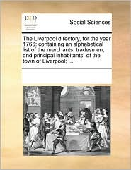 The Liverpool directory, for the year 1766: containing an alphabetical list of the merchants, tradesmen, and principal inhabitants, of the town of Liverpool; ... - See Notes Multiple Contributors