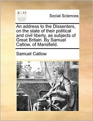 An Address to the Dissenters, on the State of Their Political and Civil Liberty, as Subjects of Great Britain. by Samuel Catlow, of Mansfield.