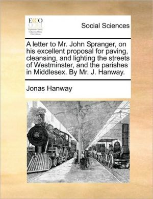 A Letter To Mr. John Spranger, On His Excellent Proposal For Paving, Cleansing, And Lighting The Streets Of Westminster, And The P