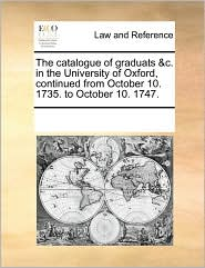 The catalogue of graduats &c. in the University of Oxford, continued from October 10. 1735. to October 10. 1747. - See Notes Multiple Contributors