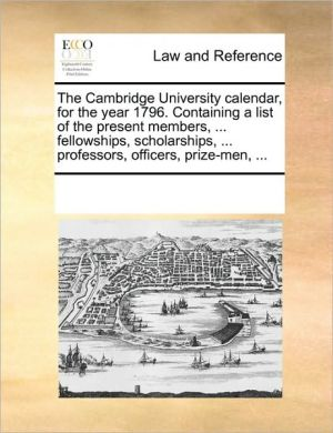 The Cambridge University calendar, for the year 1796. Containing a list of the present members, . fellowships, scholarships, . professors, officers, prize-men, .