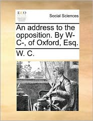 An address to the opposition. By W- C-, of Oxford, Esq. - W. C.