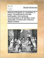 Advice to England; or, resolution. A poem. Occasioned by the late earthquake. And seriously recommended to all families; more especially, to those who intend to depart London. - See Notes Multiple Contributors