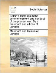 Britain's mistakes in the commencement and conduct of the present war. By a merchant and citizen of London. - Merchant and Citizen of London