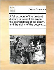 A full account of the present dispute in Ireland, between the prerogatives of the crown, and the rights of the people: ... - See Notes Multiple Contributors