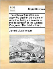 The rights of Great Britain asserted against the claims of America: being an answer to the declaration of the General Congress. The third edition. - James Macpherson