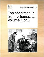 The spectator. In eight volumes. ... Volume 1 of 8 - See Notes Multiple Contributors