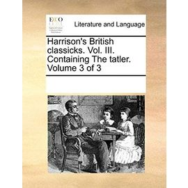 Harrisons British Classicks. Vol. III. Containing the Tatler. Volume 3 of 3 - Unknown