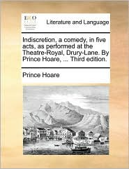 Indiscretion, a comedy, in five acts, as performed at the Theatre-Royal, Drury-Lane. By Prince Hoare, ... Third edition. - Prince Hoare