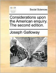 Considerations upon the American enquiry. The second edition. - Joseph Galloway