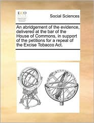 An abridgement of the evidence, delivered at the bar of the House of Commons, in support of the petitions for a repeal of the Excise Tobacco Act. - See Notes Multiple Contributors