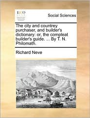 The city and countrey purchaser, and builder's dictionary: or, the compleat builder's guide. ... By T. N. Philomath. - Richard Neve