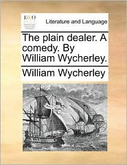 The plain dealer. A comedy. By William Wycherley. - William Wycherley