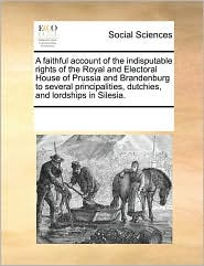 A faithful account of the indisputable rights of the Royal and Electoral House of Prussia and Brandenburg to several principalities, dutchies, and lordships in Silesia. - See Notes Multiple Contributors