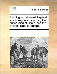 A dialogue between Marphorio and Pasquin, concerning the succession of Spain, and the present state of Europe. - See Notes Multiple Contributors