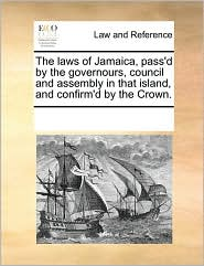 The laws of Jamaica, pass'd by the governours, council and assembly in that island, and confirm'd by the Crown. - See Notes Multiple Contributors