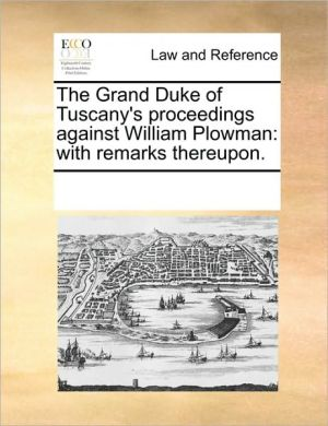The Grand Duke of Tuscany's proceedings against William Plowman: with remarks thereupon.