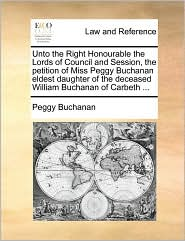 Unto the Right Honourable the Lords of Council and Session, the petition of Miss Peggy Buchanan eldest daughter of the deceased William Buchanan of Carbeth ... - Peggy Buchanan