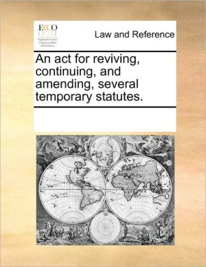 An act for reviving, continuing, and amending, several temporary statutes. - See Notes Multiple Contributors