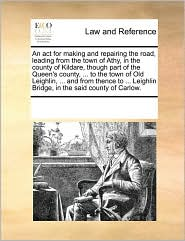 An act for making and repairing the road, leading from the town of Athy, in the county of Kildare, though part of the Queen's county, ... to the town of Old Leighlin, ... and from thence to ... Leighlin Bridge, in the said county of Carlow. - See Notes Multiple Contributors