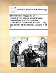 The medical museum: or, A repository of cases, experiments, researches, and discoveries, collected at home and abroad. . By gentlemen of the faculty. Volume 1 of 3 - See Notes Multiple Contributors