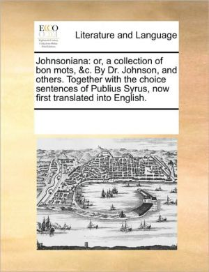 Johnsoniana: or, a collection of bon mots, & c. By Dr. Johnson, and others. Together with the choice sentences of Publius Syrus, now first translated into English. - See Notes Multiple Contributors