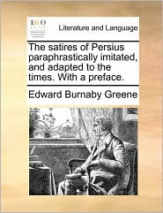 The satires of Persius paraphrastically imitated, and adapted to the times. With a preface.
