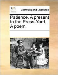 Patience. A present to the Press-Yard. A poem.