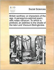 British worthies: or characters of the age. A panegyrico-satirical poem, with notes variorum. To which is prefixed, an address to the shade of the late Lord Viscount Bolingbroke.