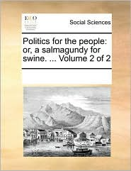 Politics for the people: or, a salmagundy for swine. ... Volume 2 of 2 - See Notes Multiple Contributors