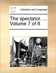 The spectator. ... Volume 7 of 8 - See Notes Multiple Contributors